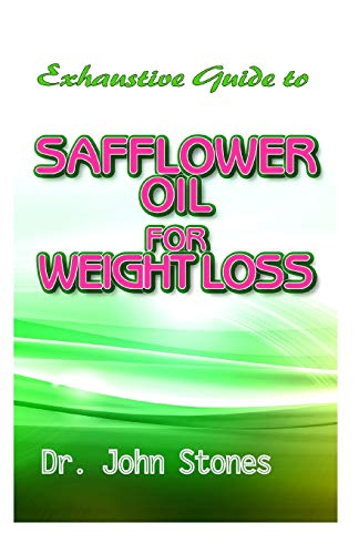 Exhaustive Guide To Safflower Oil for Weight Loss: A Perfect Guide To Eating Real and Losing excess weight to live a healthy life!
