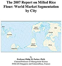 The 2007 Report on Milled Rice Flour: World Market Segmentation by City
