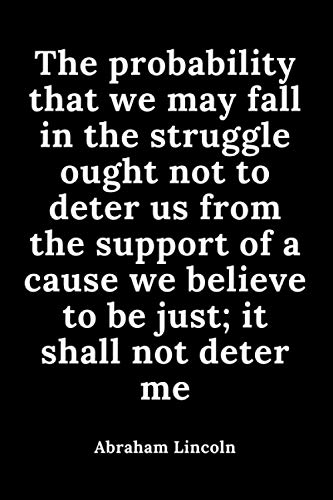The probability that we may fall in the struggle ought not to deter us from the support of a cause we believe to be just; it shall not deter me: The ... the United States, quotes notebook 110 pages