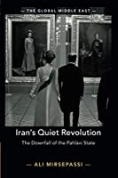 Iran's Quiet Revolution: The Downfall of the Pahlavi State (The Global Middle East, Series Number 9)