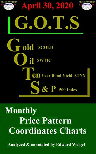 G.O.T.S : Gold ($GOLD), Oil ($WTIC), 10-Year Treasury Bond ($TNX) and the S&P 500 Index ($SPX) Monthly Price Pattern Coordinates Charts: April 30,, 2020 (English Edition)