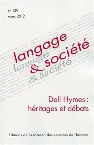LANGAGE ET SOCIETE, N 139/MARS 2012. DELL HYMES : HERITAGES ET DEBATS