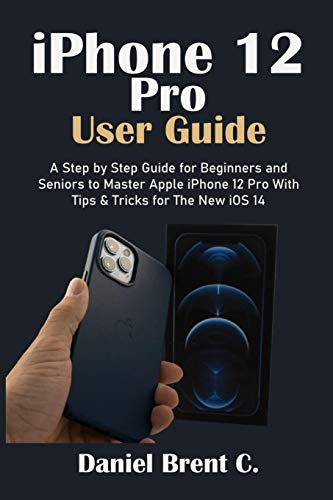 iPhone 12 Pro User Guide: A Step by Step Guide for Beginners and Seniors to Master Apple iPhone 12 Pro with Tips & Tricks for The New iOS 14