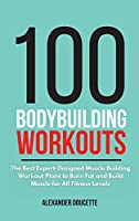 100 Bodybuilding Workouts: The Best Expert-Designed Muscle Building Workout Plans to Burn Fat and Build Muscle for All Fitness Levels