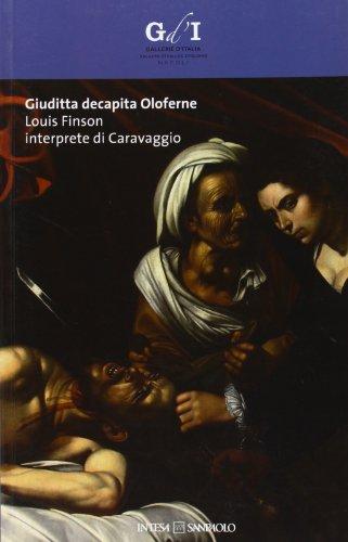 Giuditta decapita Oloferne. Louis Finson interprete di Caravaggio. Catalogo della mostra (Napoli, 27 settembre-8 dicembre 2013). Ediz. illustrata