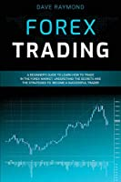 Forex Trading: A Beginner's Guide to Learn How to Trade in the Forex Market. Understand the Secrets and the Strategies to Become a Successful Trader