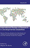Service Delivery Systems for Individuals with Intellectual and Developmental Disabilities and their Families Across the Lifespan (Volume 54) (International Review of Research in Developmental Disabilities, Volume 54)
