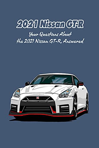 2021 Nissan GT-R: Your Questions About the 2021 Nissan GT-R, Answered: What Do You Want to Know About the 2021 Nissan GT-R? (English Edition)