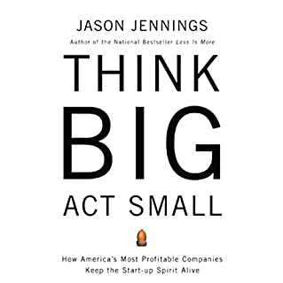 Think Big, Act Small     How America's Best Performing Companies Keep the Start-up Spirit Alive              By:                                                                                                                                 Jason Jennings                               Narrated by:                                                                                                                                 Jason Jennings                      Length: 3 hrs and 44 mins     131 ratings     Overall 4.0