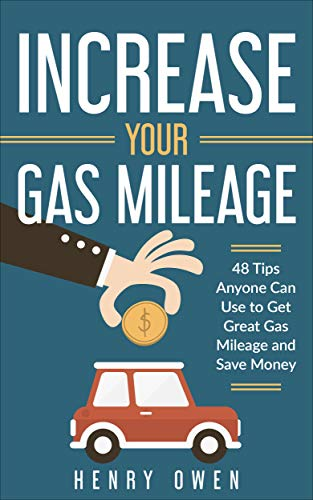 Increase Your Gas Mileage: 48 Tips Anyone Can Use to Get Great Gas Mileage and Save Money by [Henry Owen]