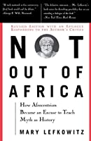 """Not Out Of Africa: How """"""""Afrocentrism"""""""" Became An Excuse To Teach Myth As History (New Republic Book)"""