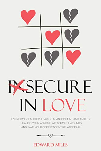 Insecure In Love: Overcome Jealousy, Fear Of Abandonment and Anxiety. Healing Your Anxious Attachment Wounds And Save Your Codependent Relationship