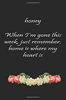 honey When I'm gone this week, just remember, home is where my heart is