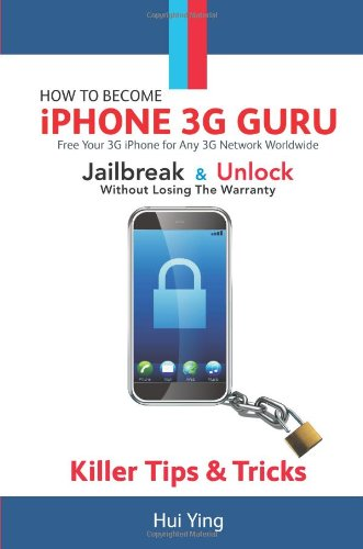 How To Become iPhone 3G Guru: Killer Tips and Tricks: Free Your 3g Iphone for Any 3g Network Worldwide - Jailbreak and Unlock Without Losing Warranty