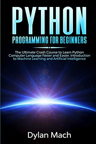 PYTHON Programming for Beginners: The Ultimate Crash Course to Learn Python Computer Language Faster and Easier. Introduction to Machine Learning and Artificial Intelligence