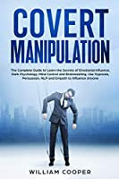 Covert Manipulation: The Complete Guide to Learn the Secrets of Emotional Influence, Dark Psychology, Mind Control and Brainwashing. Use Hypnosis, Persuasion, NLP and Empath to Influence Anyone (Mastery of Mind Manipulation: Art of Persuasion, How to Analyze, Reading & Influence People, Nlp, Em)
