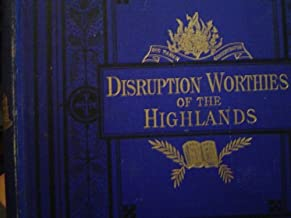 Disruption Worthies of the Highlands: A Memorial of 1843 (Enlarged Edition, with Portraits and Photo-lithograph Autographs of Moderators and Others)