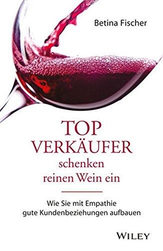Topverkäufer schenken reinen Wein ein: Wie Sie mit Empathie gute Kundenbeziehungen aufbauen