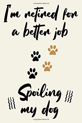 I'm retired for a better job spoiling my dog cute funny nice retirement journal notebook gift for him her retired man woman: special cool gift for ... retirees with funny quotes for dog lovers
