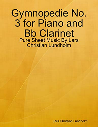 Gymnopedie No. 3 for Piano and Bb Clarinet - Pure Sheet Music By Lars Christian Lundholm (English Edition)