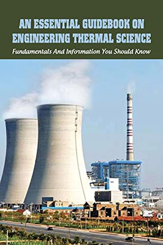 An Essential Guidebook On Engineering Thermal Science: Fundamentals And Information You Should Know: Thermodynamics Book For Chemical Engineering