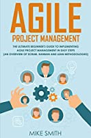 Agile Project Management: The Ultimate Beginner's GUIDE to Implementing Agile Project Management in EASY STEPS (an Overview of Scrum, Kanban and Lean Methodologies): How to Deliver Products of Value with FAST TURNAROUND TIMES: Scrum, Kanban, Lean Six Sigm