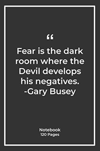 Fear is the dark room where the Devil develops his negatives. -Gary Busey: Notebook with fear Quotes| Notebook for birthday |Notebook For Him or Her | 120 Pages 6''x 9''