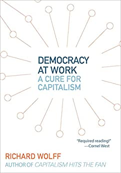 Democracy at Work: A Cure for Capitalism by [Richard Wolff]