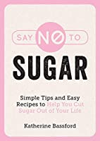Say No to Sugar: Simple Tips and Easy Recipes to Help You Cut Sugar Out of Your Life