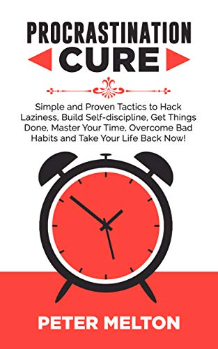 PROCRASTINATION CURE: Simple And Proven Tactics To Hack Laziness, Build Self-Discipline, Get Things