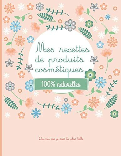 Mes recettes de produits cosmétiques - 100% naturelles: 100 fiches beauté à remplir - carnet pour noter vos recettes de produits cosmétiques bio fait ... - naturel - bio -DIY - produits naturel