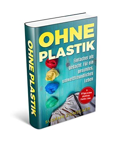 Ohne Plastik Einfacher als gedacht. Für ein gesundes, umweltfreundliches Leben In 30 Tagen zu einem plastikfreien ( Familien -) Leben