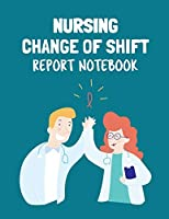 Nursing Change Of Shift Report Notebook: Patient Care Nursing Report - Change of Shift - Hospital RN's - Long Term Care - Body Systems - Labs and Tests - Assessments - Nurse Appreciation Day