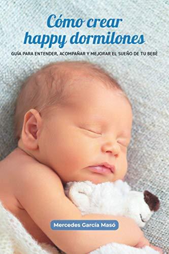 Cómo crear happy dormilones: Guía para entender, acompañar y mejorar el sueño de tu bebé