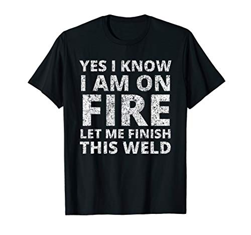 I know i am on fire - Funny Welder Welding Gifts Men T-Shirt