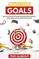 Reach Your Goals: Discover the Secrets of Powerful Subconscious Mind to become a Money Magnet and Achieve Financial Abundance