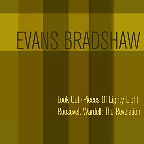 Evans Bradshaw: Look out + Pieces of Eighty-Eight + Roosevelt Wardell: The Revelation