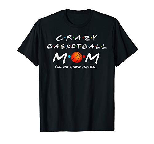 Crazy Basketball Mom I'll Be There For You T-Shirt