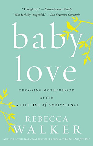 Baby Love: Choosing Motherhood After a Lifetime of Ambivalence