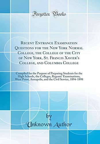 Recent Entrance Examination Questions for the New York Normal College, the College of the City of New York, St. Francis Xavier's College, and Columbia ... the High Schools, the Colleges, Regents' Exa