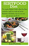 SIRTFOOD DIET: The complete Beginner's Guide to Burn Fats, Boost metabolism, rapidly lose weight and Activate Metabolism with Healthy recipes for your meal plan and enjoy a healthy life.
