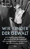 Wir Kinder der Gewalt: Wie Frauen und Familien bis heute unter den Folgen der Massenvergewaltigungen bei Kriegsende leiden - Miriam Gebhardt