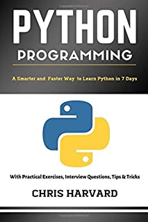 Python Programming: A Smarter And Faster Way To Learn Python In 7 Days: With Practical Exercises, Interview Questions, Tips And Tricks
