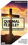 Que Mal Fez Ele?: A paixão segundo os três reinos. (Portuguese Edition)