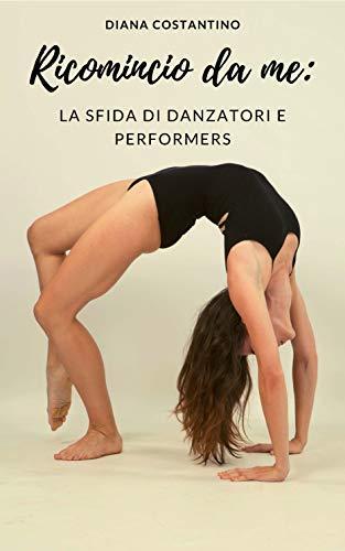 Ricomincio da me: la sfida di danzatori e performers.: Tornare in forma dopo la quarantena con un piano psicologicamente sostenibile, per riequilibrare corpo e mente.