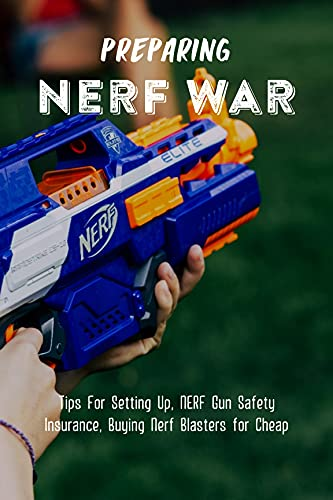 Preparing NERF War: Tips For Setting Up, NERF Gun Safety Insurance, Buying Nerf Blasters for Cheap: Nerf War Battlefield Ideas (English Edition)