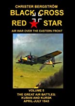 Black Cross Red Star   Air War Over the Eastern Front: Volume 5 -- The Great Air Battles: Kuban and Kursk April-July 1943