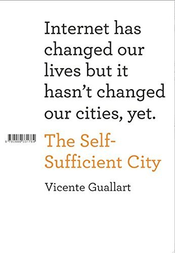 The Self-Sufficient City: Internet Has Changed Our Lives But It Hasn't Changed Our Cities, Yet. by Vicente Guallart (2013-11-15)