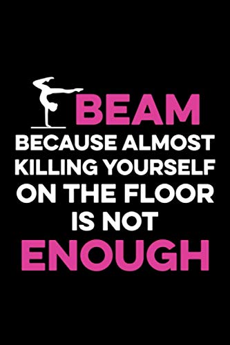 Beam Because Almost Killing Yourself on the Floor is not Enough: Gymnastics Lined Notebook, Gymnastics Logbook, Gymnastics Journal, A cute Gift for a gymnast / 120 Pages, 6x9, Soft Cover.