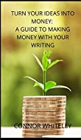Turn Your Ideas Into Money: A Guide to Making Money With Your Writing (Books for Writers and Authors)